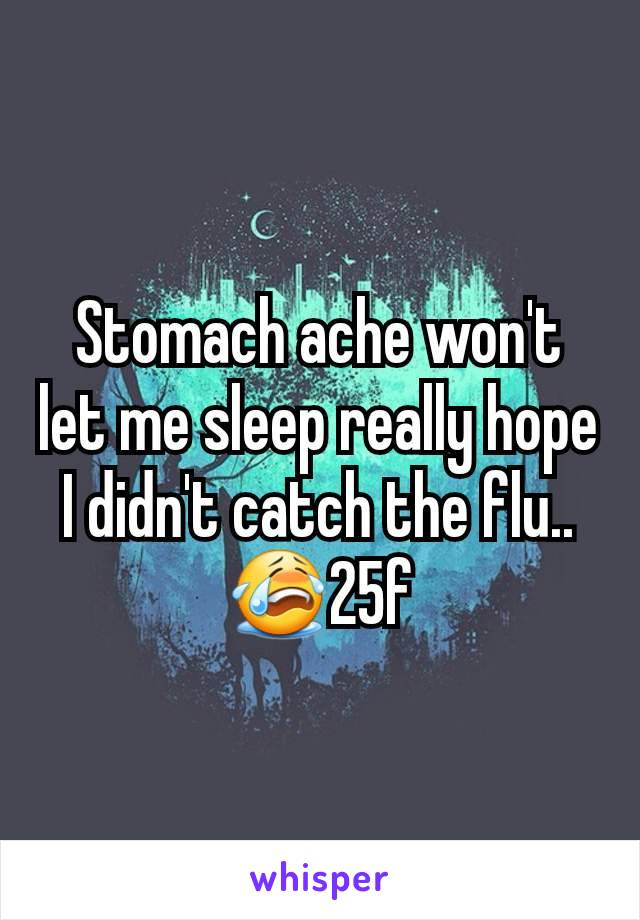 Stomach ache won't let me sleep really hope I didn't catch the flu..😭25f