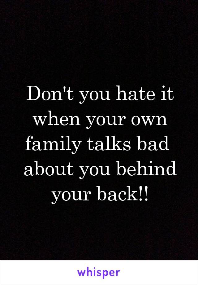 Don't you hate it when your own family talks bad  about you behind your back!!