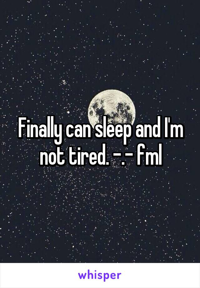 Finally can sleep and I'm not tired. -.- fml