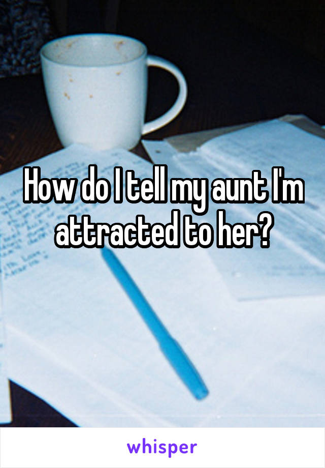 How do I tell my aunt I'm attracted to her?