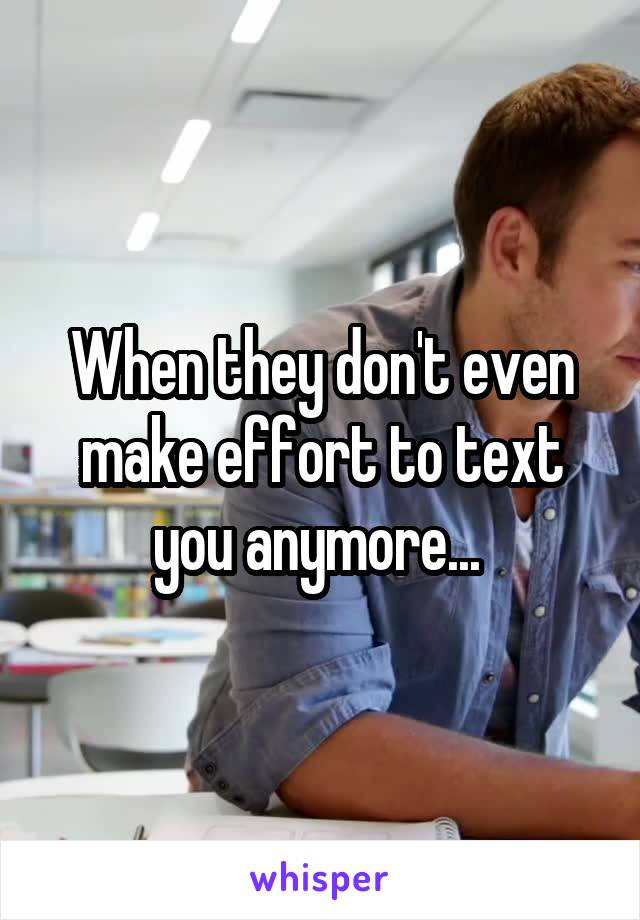 When they don't even make effort to text you anymore...