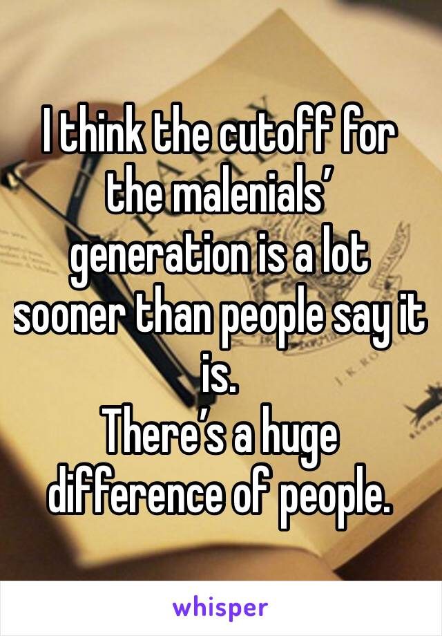 I think the cutoff for the malenials' generation is a lot sooner than people say it is.  There's a huge difference of people.