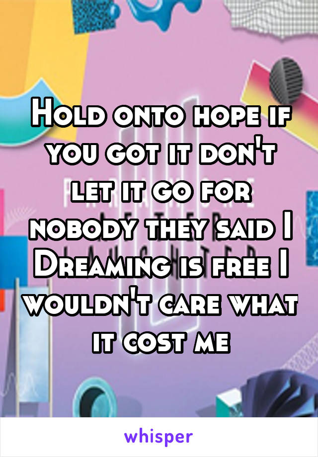 Hold onto hope if you got it don't let it go for nobody they said I Dreaming is free I wouldn't care what it cost me