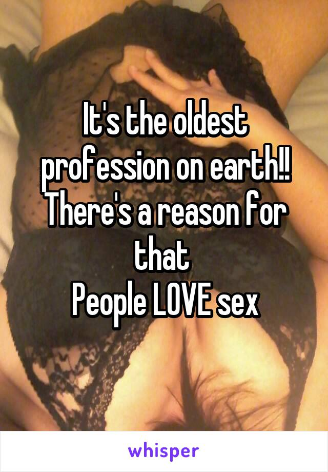 It's the oldest profession on earth!! There's a reason for that  People LOVE sex