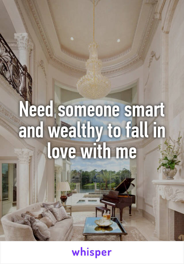 Need someone smart and wealthy to fall in love with me