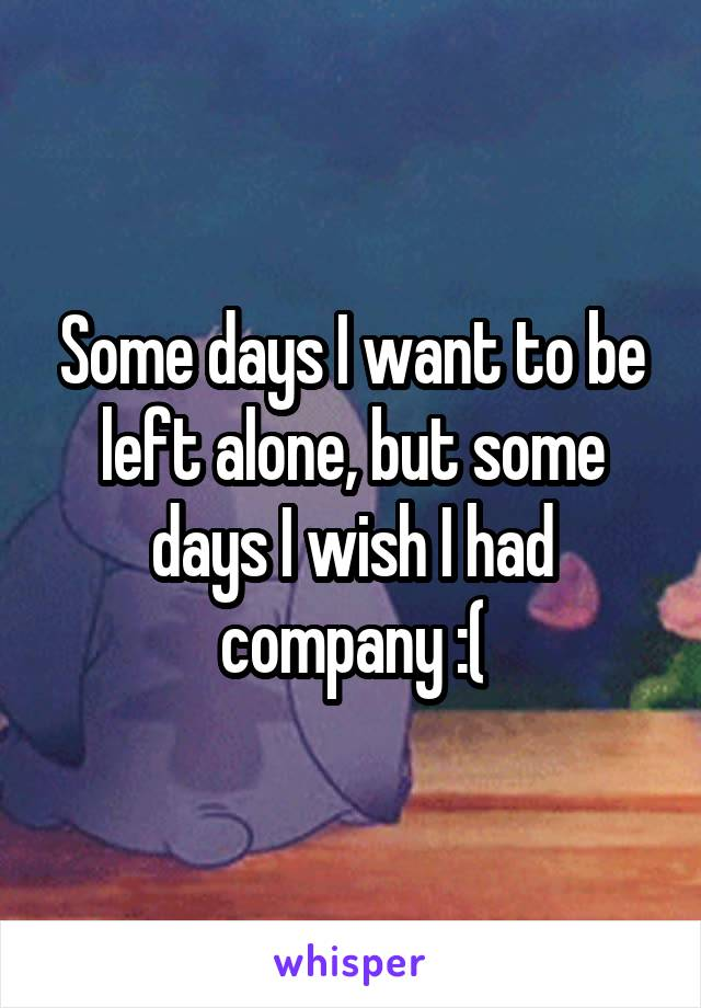 Some days I want to be left alone, but some days I wish I had company :(