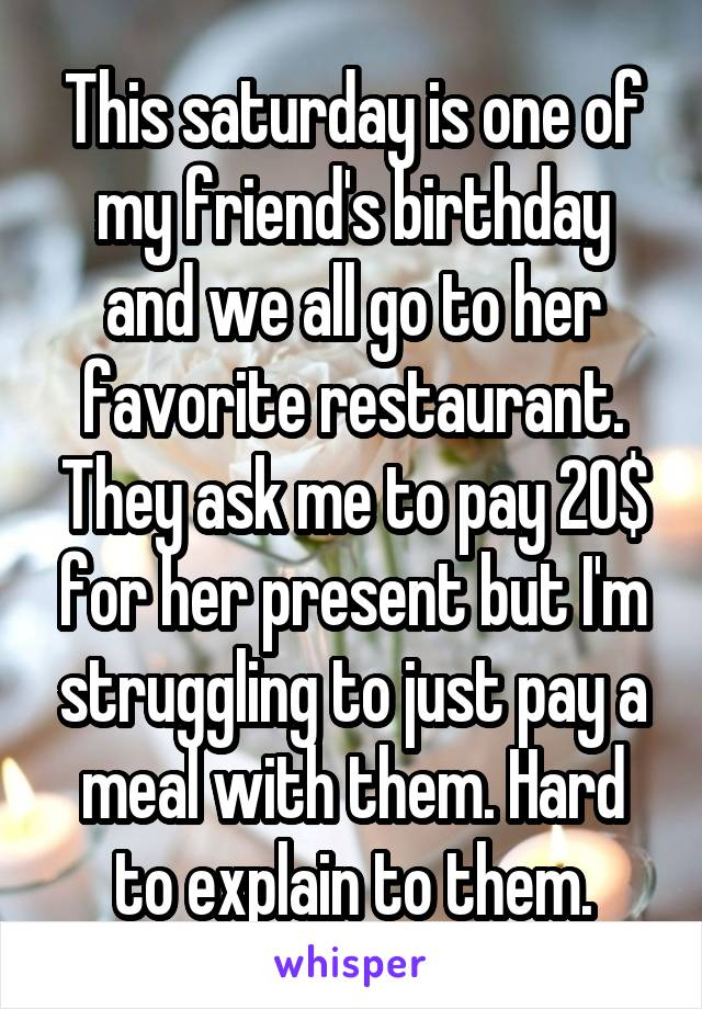 This saturday is one of my friend's birthday and we all go to her favorite restaurant. They ask me to pay 20$ for her present but I'm struggling to just pay a meal with them. Hard to explain to them.