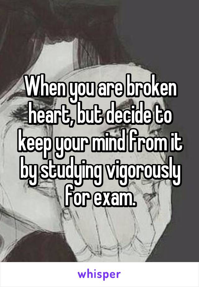 When you are broken heart, but decide to keep your mind from it by studying vigorously for exam.