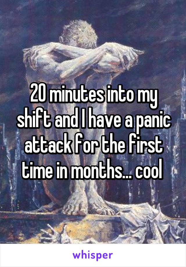 20 minutes into my shift and I have a panic attack for the first time in months... cool