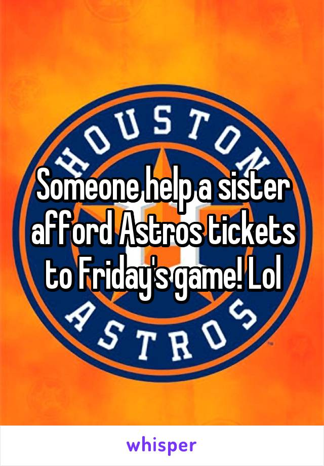 Someone help a sister afford Astros tickets to Friday's game! Lol