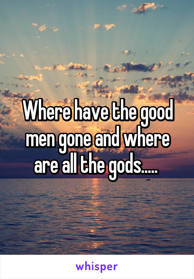 Where have the good men gone and where are all the gods.....