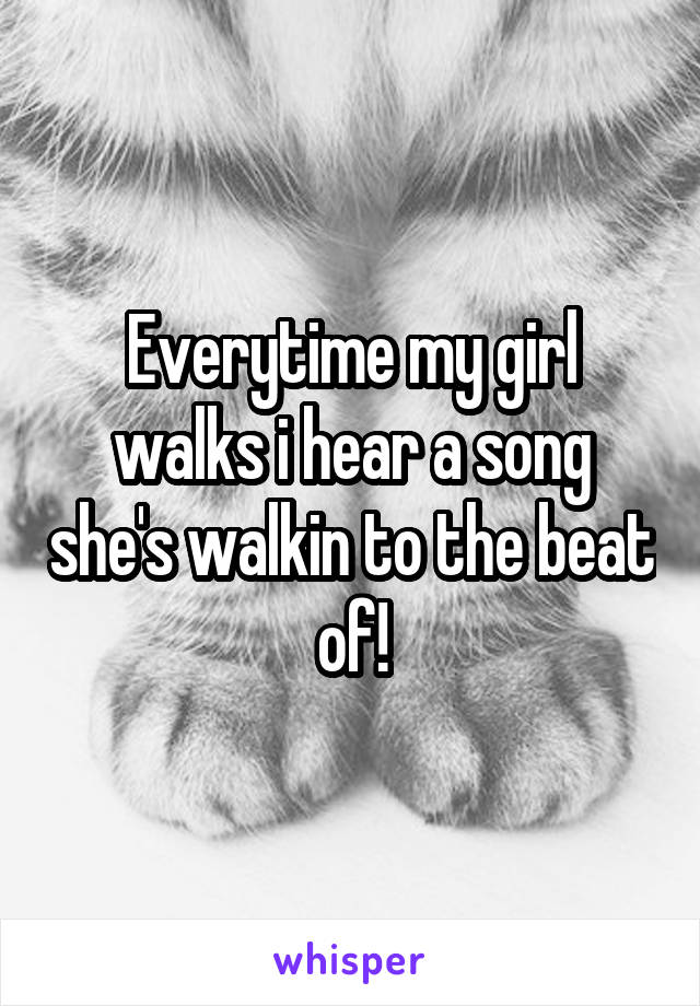 Everytime my girl walks i hear a song she's walkin to the beat of!