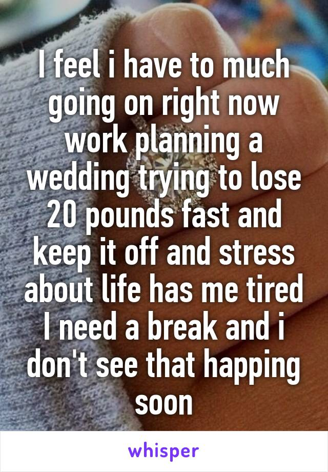 I feel i have to much going on right now work planning a wedding trying to lose 20 pounds fast and keep it off and stress about life has me tired I need a break and i don't see that happing soon