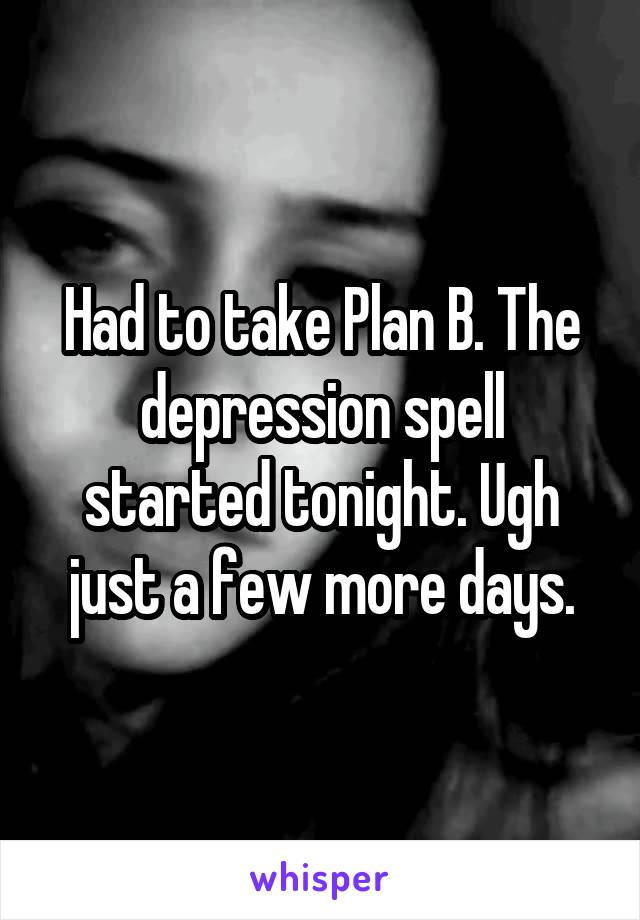 Had to take Plan B. The depression spell started tonight. Ugh just a few more days.