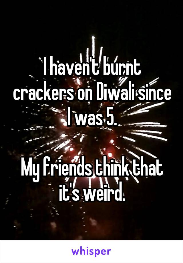 I haven't burnt crackers on Diwali since I was 5.  My friends think that it's weird.