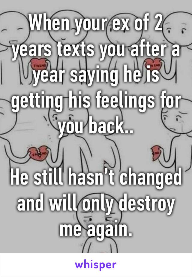When your ex of 2 years texts you after a year saying he is getting his feelings for you back..   He still hasn't changed and will only destroy me again.