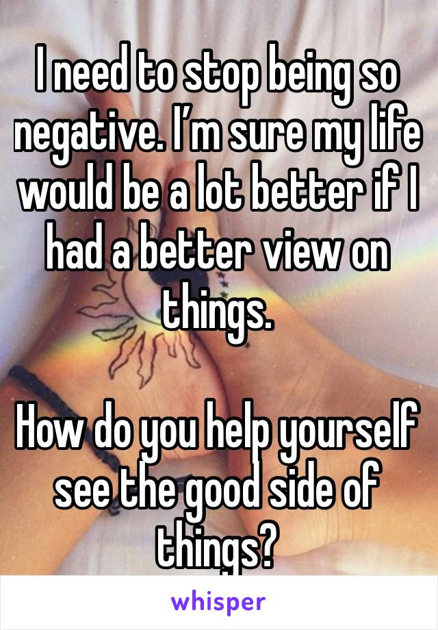 I need to stop being so negative. I'm sure my life would be a lot better if I had a better view on things.   How do you help yourself see the good side of things?