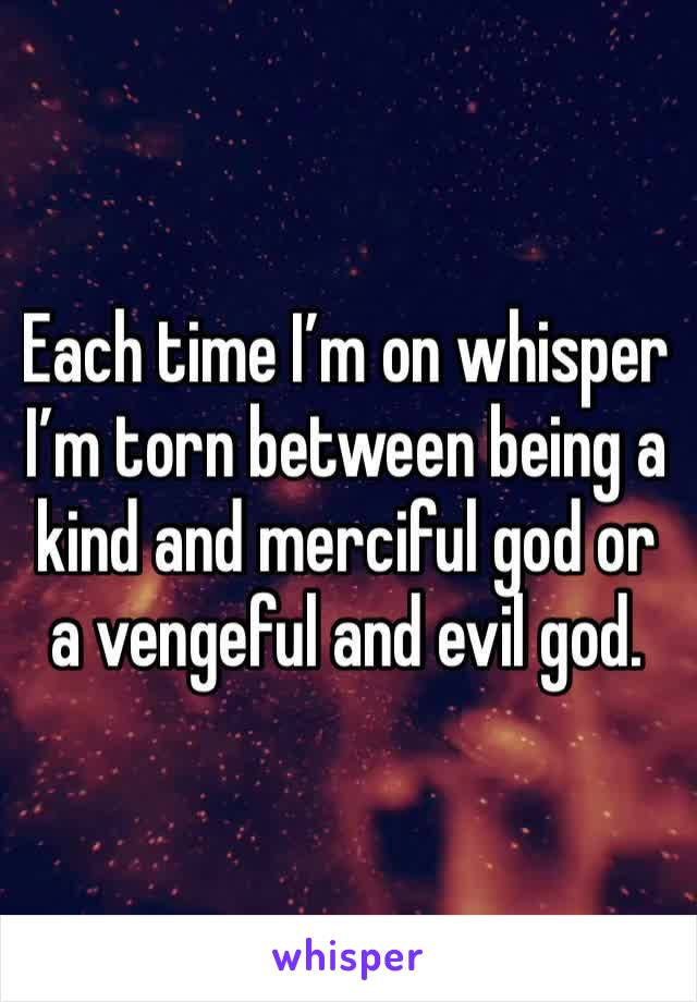 Each time I'm on whisper I'm torn between being a kind and merciful god or a vengeful and evil god.