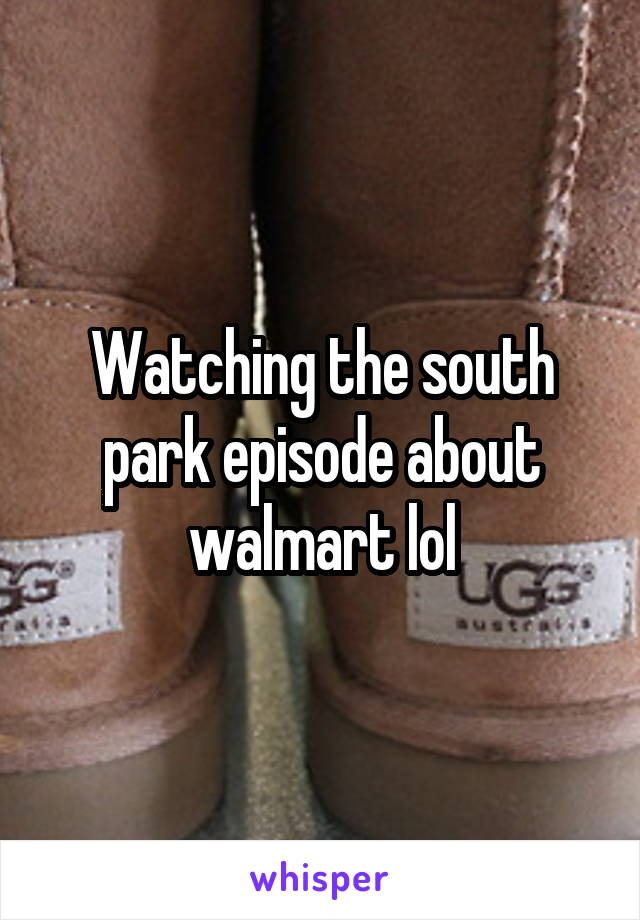 Watching the south park episode about walmart lol