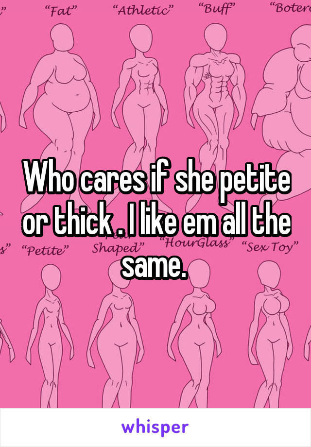 Who cares if she petite or thick . I like em all the same.