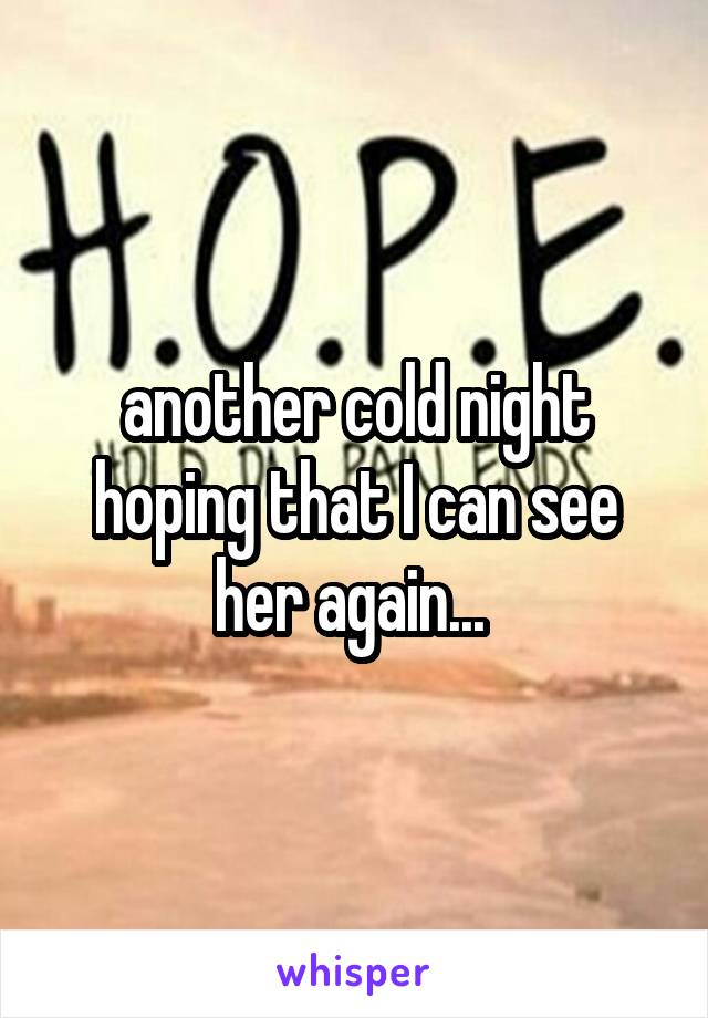 another cold night hoping that I can see her again...