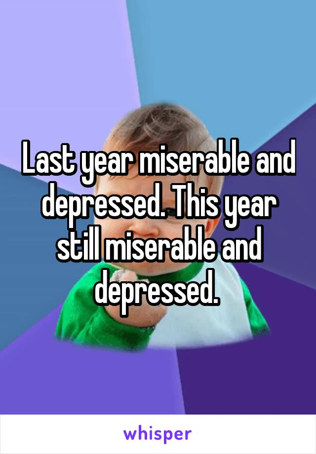 Last year miserable and depressed. This year still miserable and depressed.