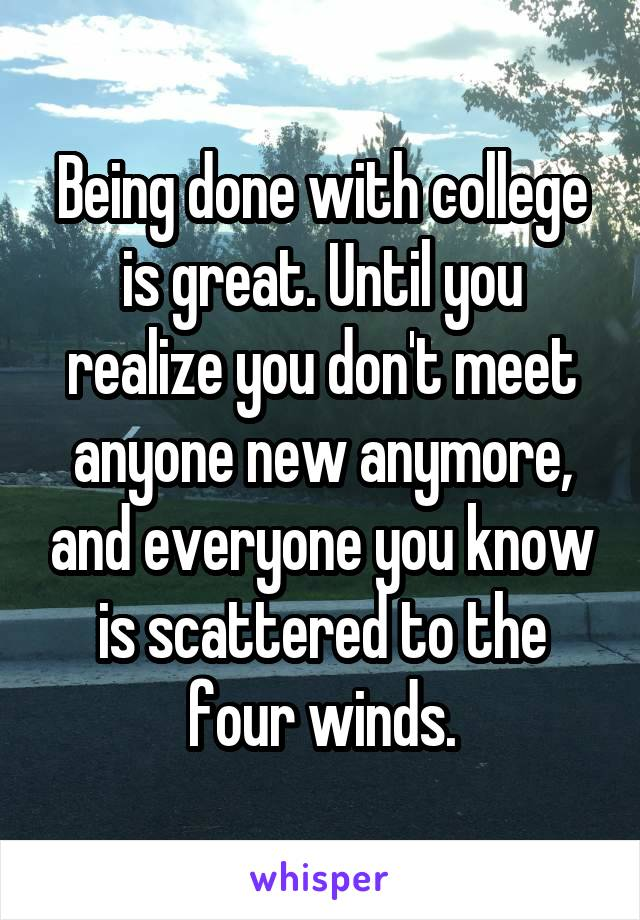 Being done with college is great. Until you realize you don't meet anyone new anymore, and everyone you know is scattered to the four winds.