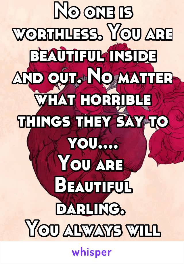 No one is worthless. You are beautiful inside and out. No matter what horrible things they say to you.... You are  Beautiful darling.  You always will be.