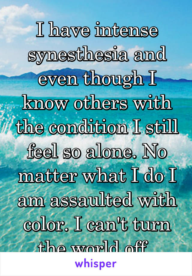I have intense synesthesia and even though I know others with the condition I still feel so alone. No matter what I do I am assaulted with color. I can't turn the world off.