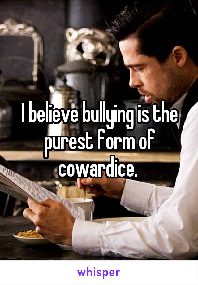 I believe bullying is the purest form of cowardice.