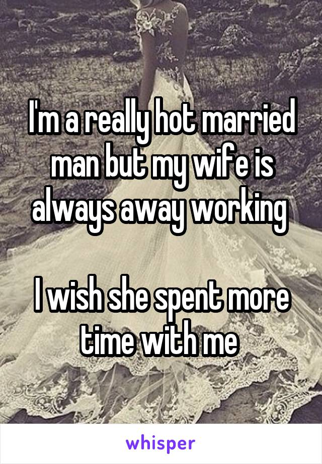 I'm a really hot married man but my wife is always away working   I wish she spent more time with me