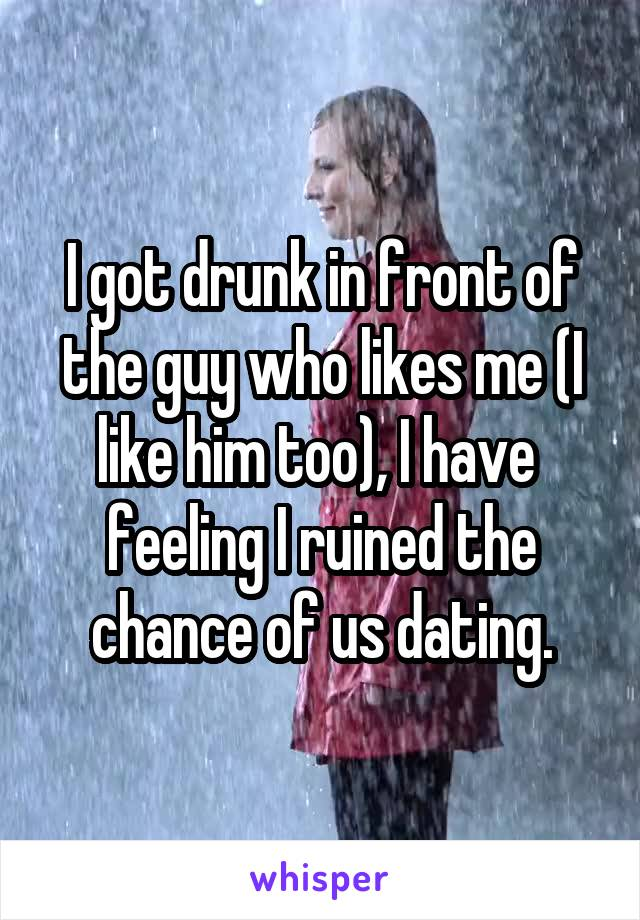 I got drunk in front of the guy who likes me (I like him too), I have  feeling I ruined the chance of us dating.