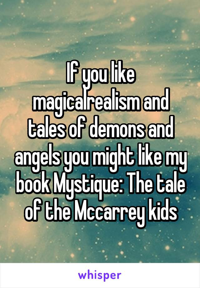 If you like magicalrealism and tales of demons and angels you might like my book Mystique: The tale of the Mccarrey kids