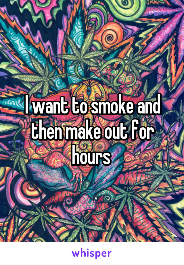 I want to smoke and then make out for hours