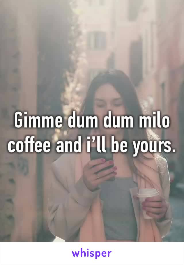 Gimme dum dum milo coffee and i'll be yours.