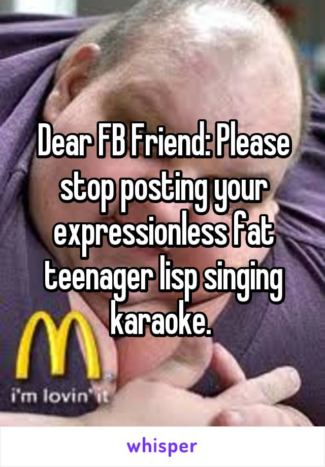 Dear FB Friend: Please stop posting your expressionless fat teenager lisp singing karaoke.