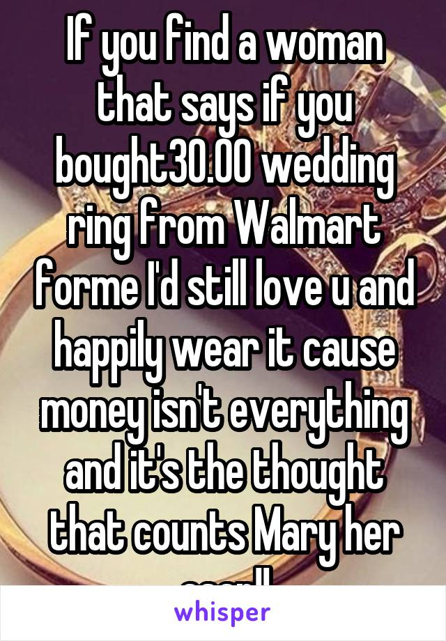 If you find a woman that says if you bought30.00 wedding ring from Walmart forme I'd still love u and happily wear it cause money isn't everything and it's the thought that counts Mary her asap!!