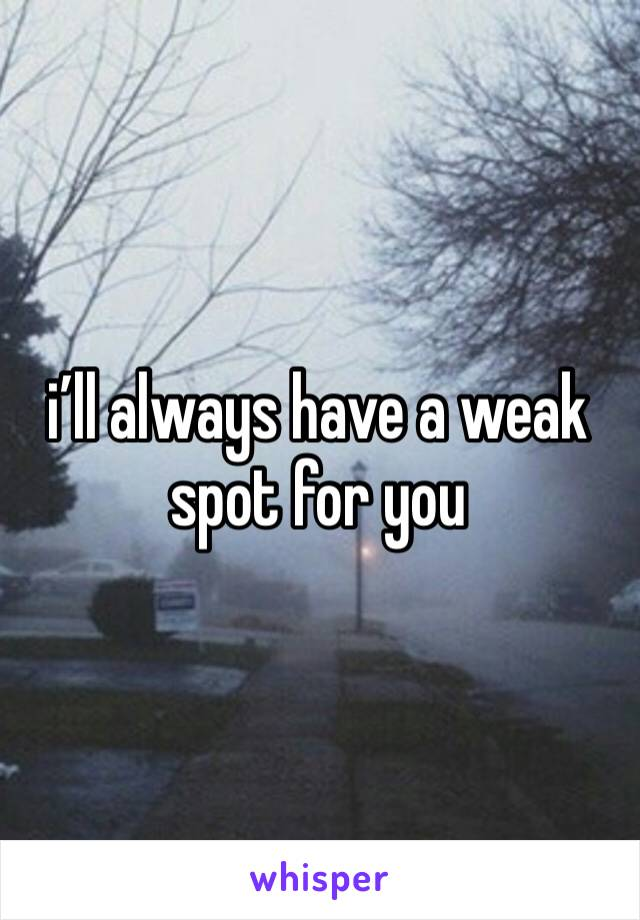 i'll always have a weak spot for you