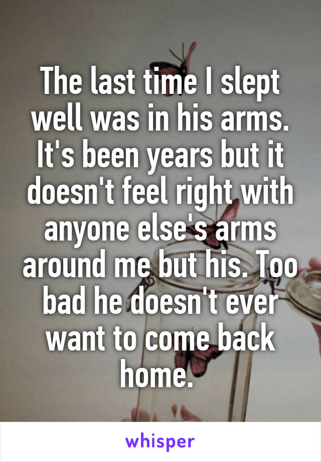 The last time I slept well was in his arms. It's been years but it doesn't feel right with anyone else's arms around me but his. Too bad he doesn't ever want to come back home.