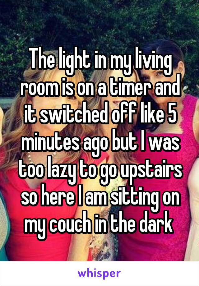 The light in my living room is on a timer and it switched off like 5 minutes ago but I was too lazy to go upstairs so here I am sitting on my couch in the dark