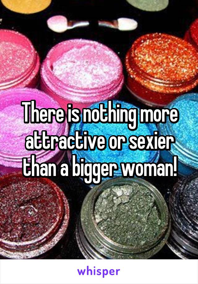 There is nothing more attractive or sexier than a bigger woman!
