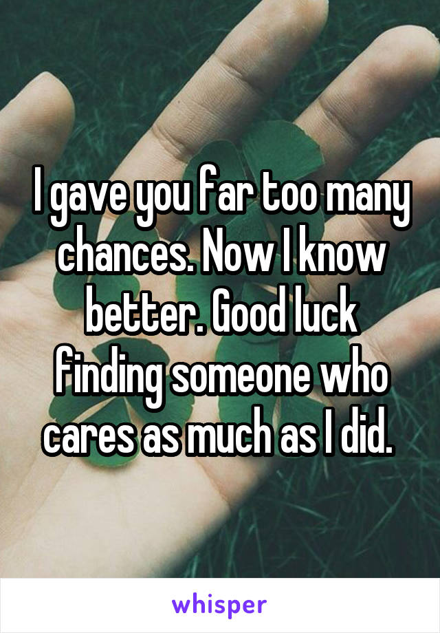 I gave you far too many chances. Now I know better. Good luck finding someone who cares as much as I did.