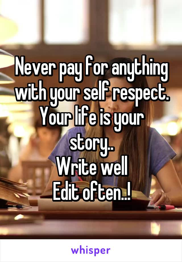 Never pay for anything with your self respect. Your life is your story.. Write well Edit often..!
