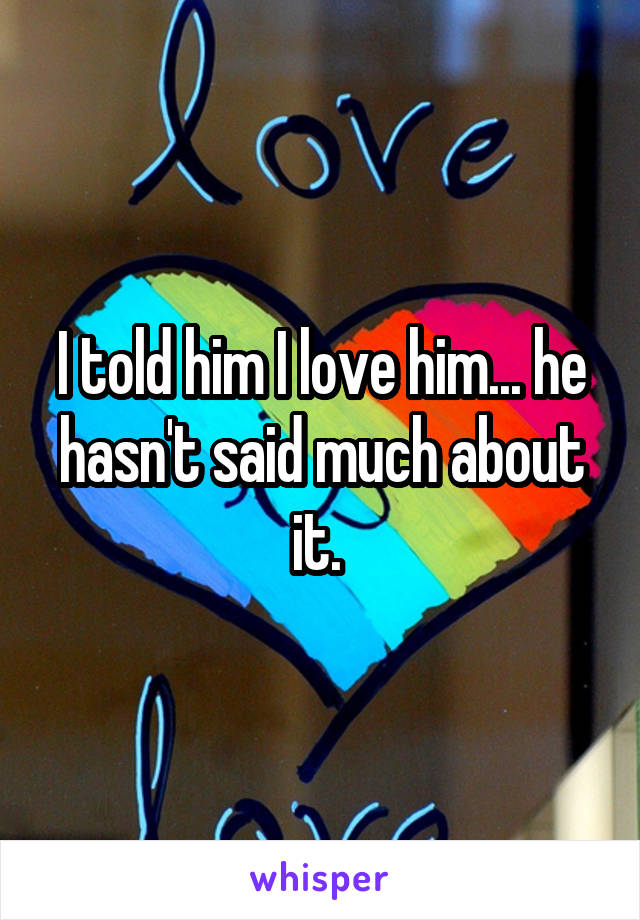 I told him I love him... he hasn't said much about it.