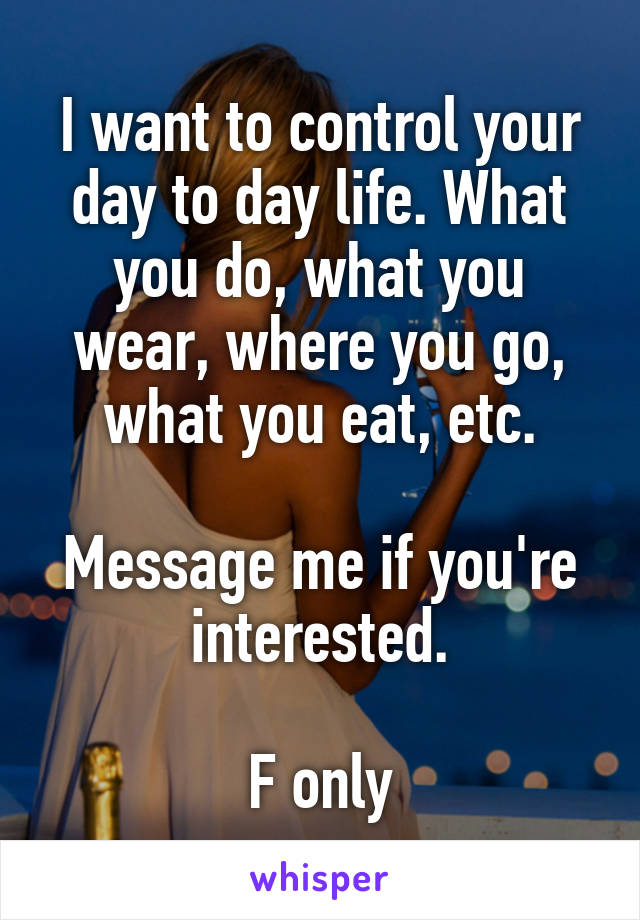 I want to control your day to day life. What you do, what you wear, where you go, what you eat, etc.  Message me if you're interested.  F only