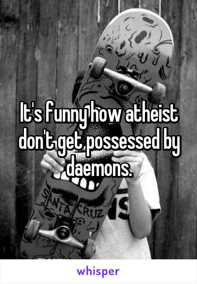 It's funny how atheist don't get possessed by daemons.