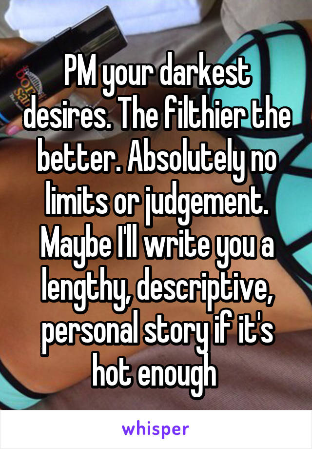 PM your darkest desires. The filthier the better. Absolutely no limits or judgement. Maybe I'll write you a lengthy, descriptive, personal story if it's hot enough