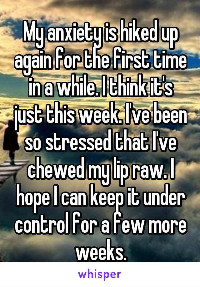 My anxiety is hiked up again for the first time in a while. I think it's just this week. I've been so stressed that I've chewed my lip raw. I hope I can keep it under control for a few more weeks.