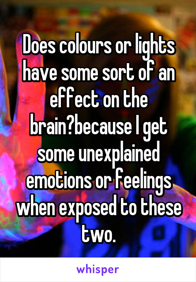 Does colours or lights have some sort of an effect on the brain?because I get some unexplained emotions or feelings when exposed to these two.