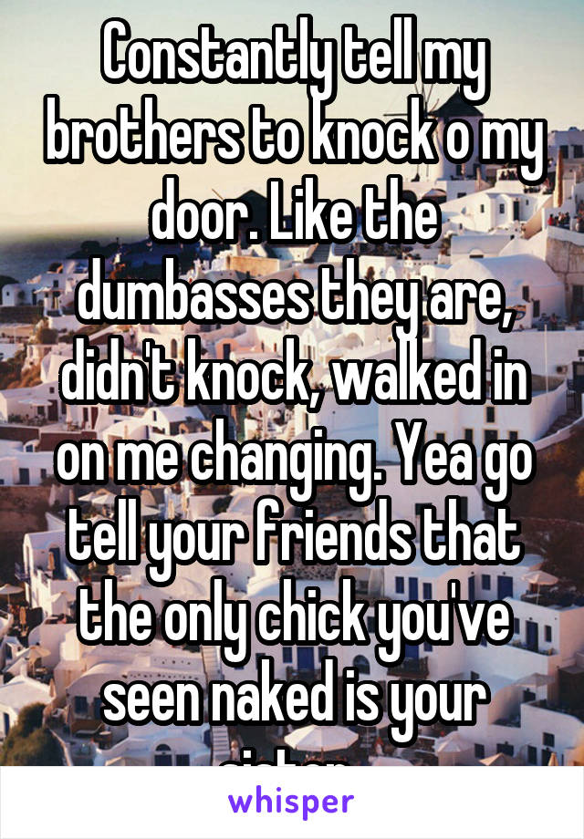 Constantly tell my brothers to knock o my door. Like the dumbasses they are, didn't knock, walked in on me changing. Yea go tell your friends that the only chick you've seen naked is your sister.